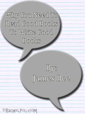 Why you need to read good book to write good books by James Bee | Guest Post | Blogging | Creative Writing | RachelPoli.com